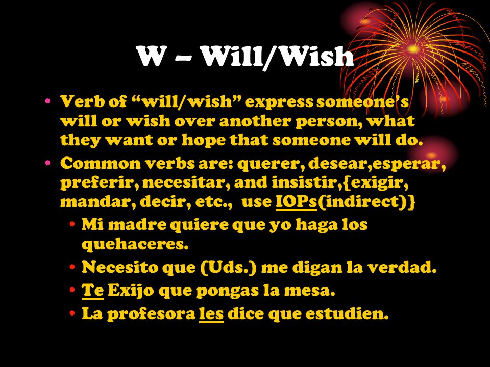 W – Will/Wish Verb of will/wish express someone's will or wish over another person, what they want or hope that someone will do.