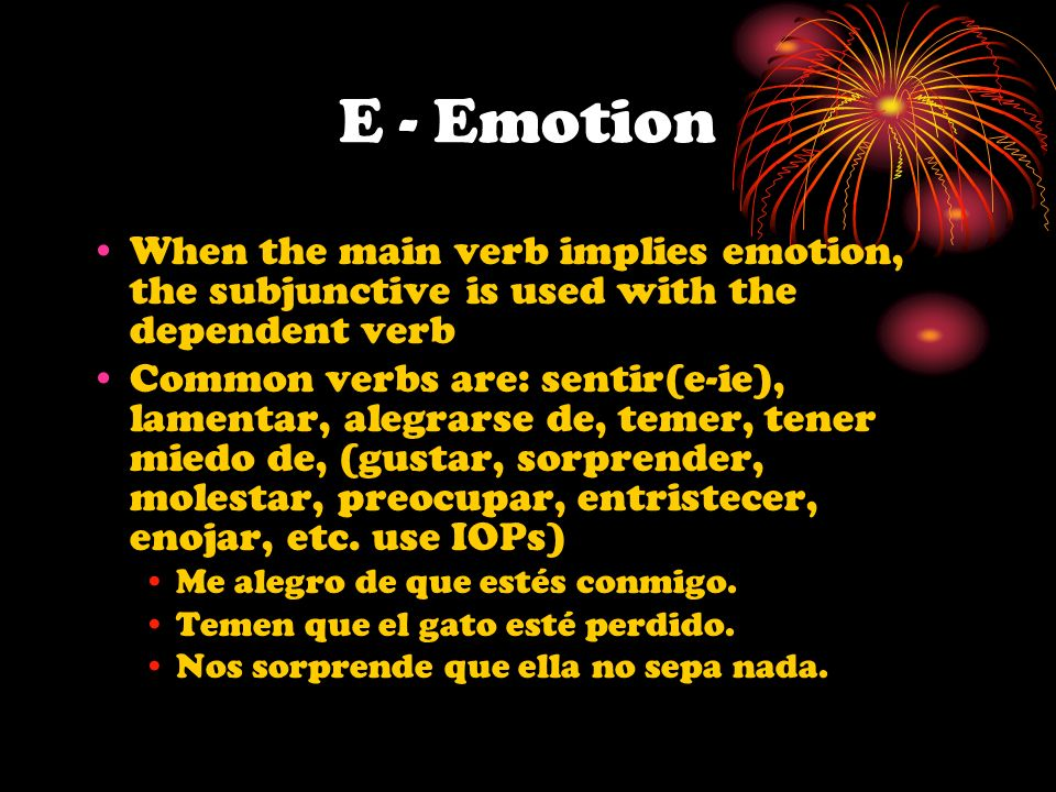 E - Emotion When the main verb implies emotion, the subjunctive is used with the dependent verb.