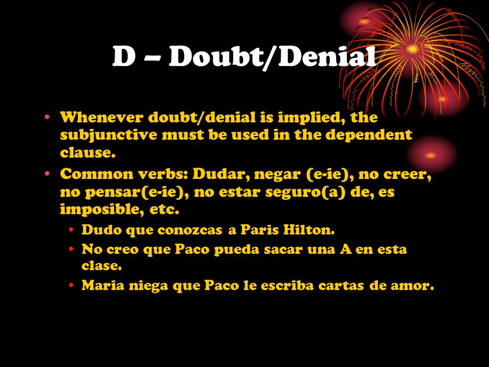 D – Doubt/DenialWhenever doubt/denial is implied, the subjunctive must be used in the dependent clause.