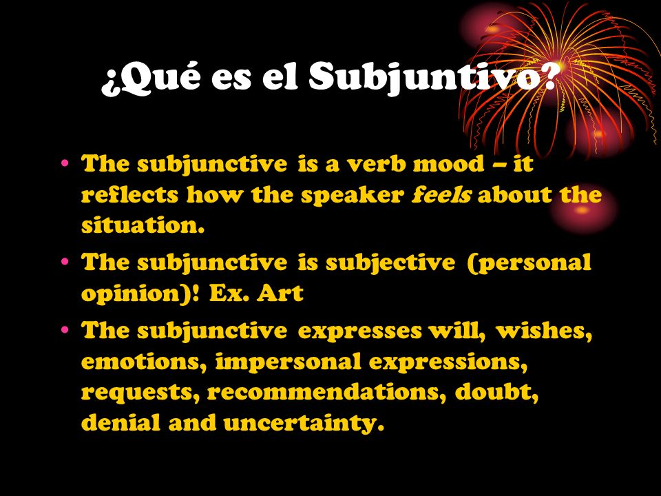 ¿Qué es el Subjuntivo The subjunctive is a verb mood – it reflects how the speaker feels about the situation.