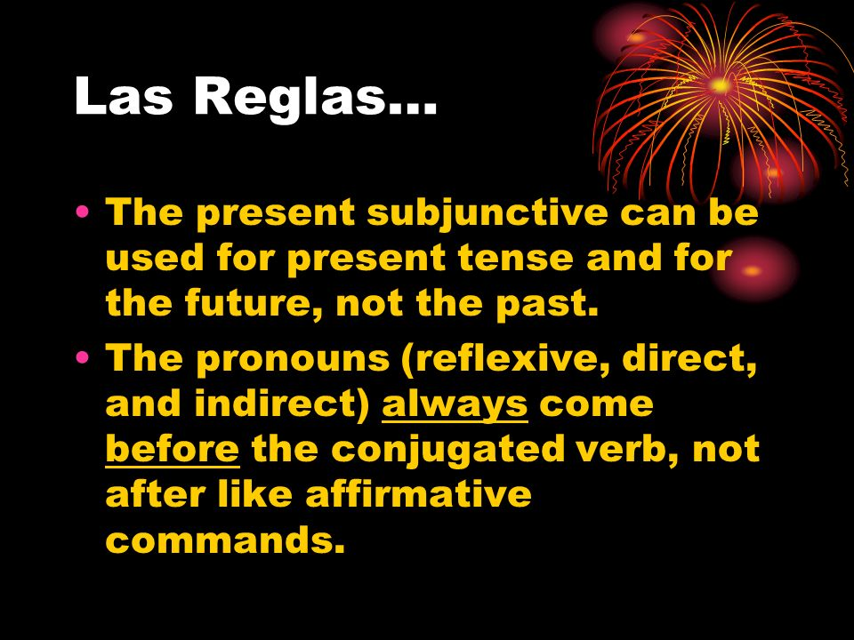 Las Reglas…The present subjunctive can be used for present tense and for the future, not the past.