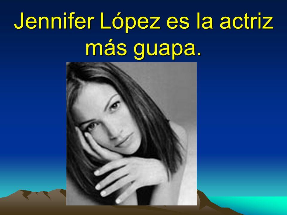 Jennifer López es la actriz más guapa.