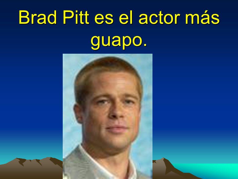 Brad Pitt es el actor más guapo.