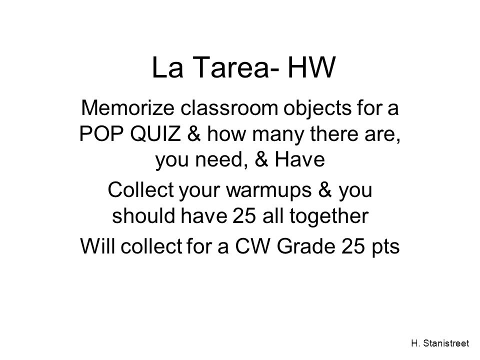 La Tarea- HW Memorize classroom objects for a POP QUIZ & how many there are, you need, & Have.