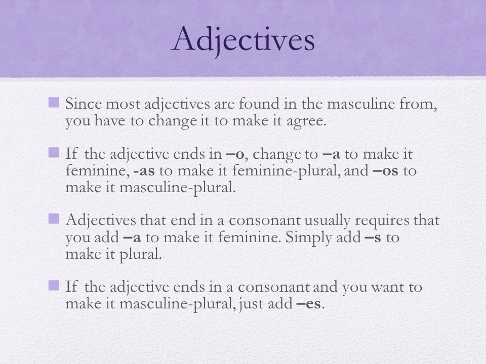 Adjectives Since most adjectives are found in the masculine from, you have to change it to make it agree.