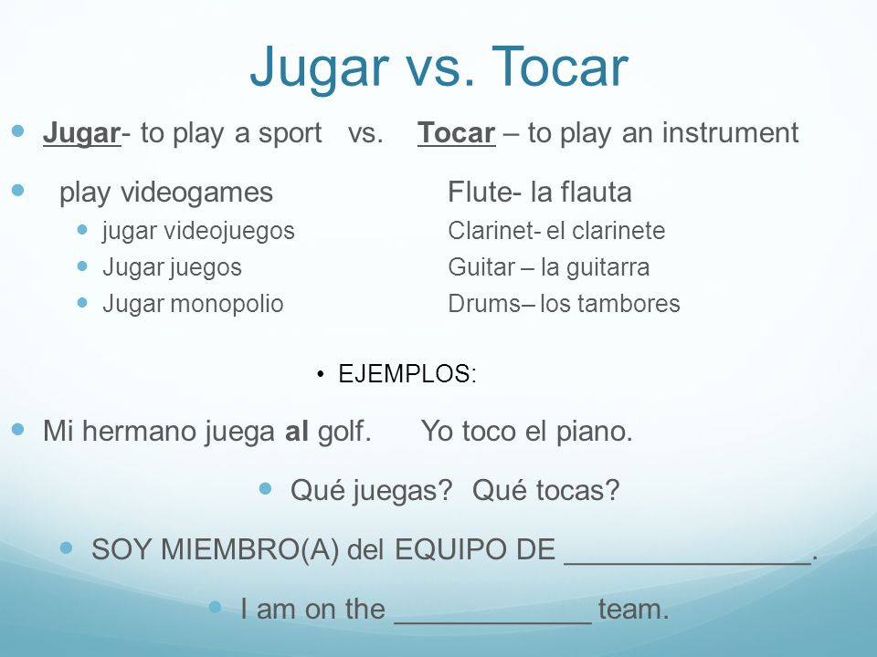 Jugar vs. TocarJugar- to play a sport vs. Tocar – to play an instrument. play videogames Flute- la flauta.