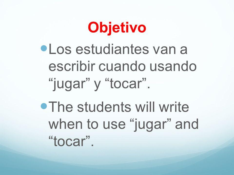 Objetivo Los estudiantes van a escribir cuando usando jugar y tocar .