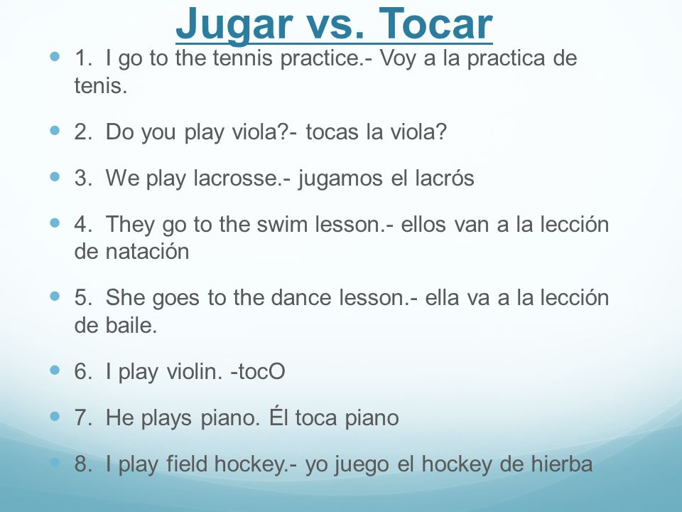Jugar vs. Tocar 1. I go to the tennis practice.- Voy a la practica de tenis. 2. Do you play viola - tocas la viola