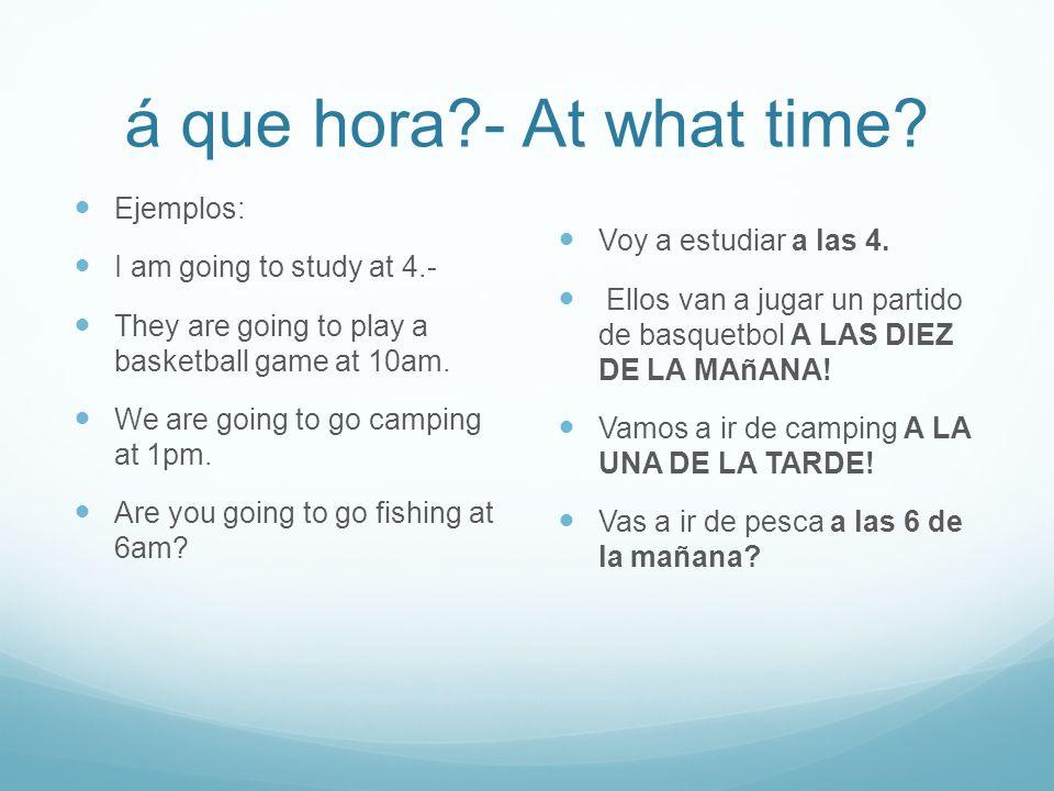 á que hora - At what time Voy a estudiar a las 4. Ejemplos: