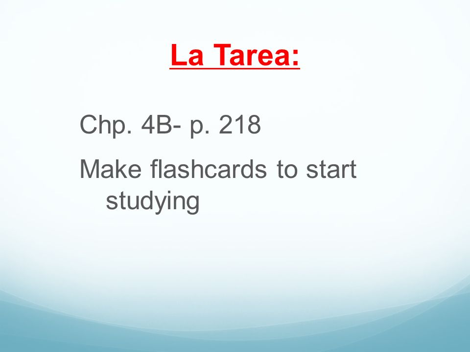 La Tarea: Chp. 4B- p. 218 Make flashcards to start studying