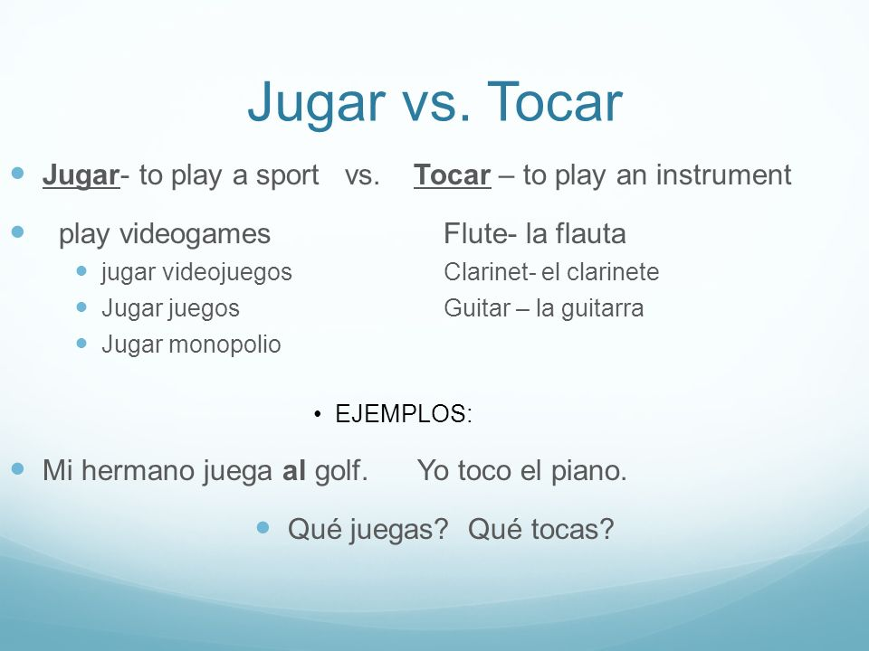 Jugar vs. Tocar Jugar- to play a sport vs. Tocar – to play an instrument. play videogames Flute- la flauta.