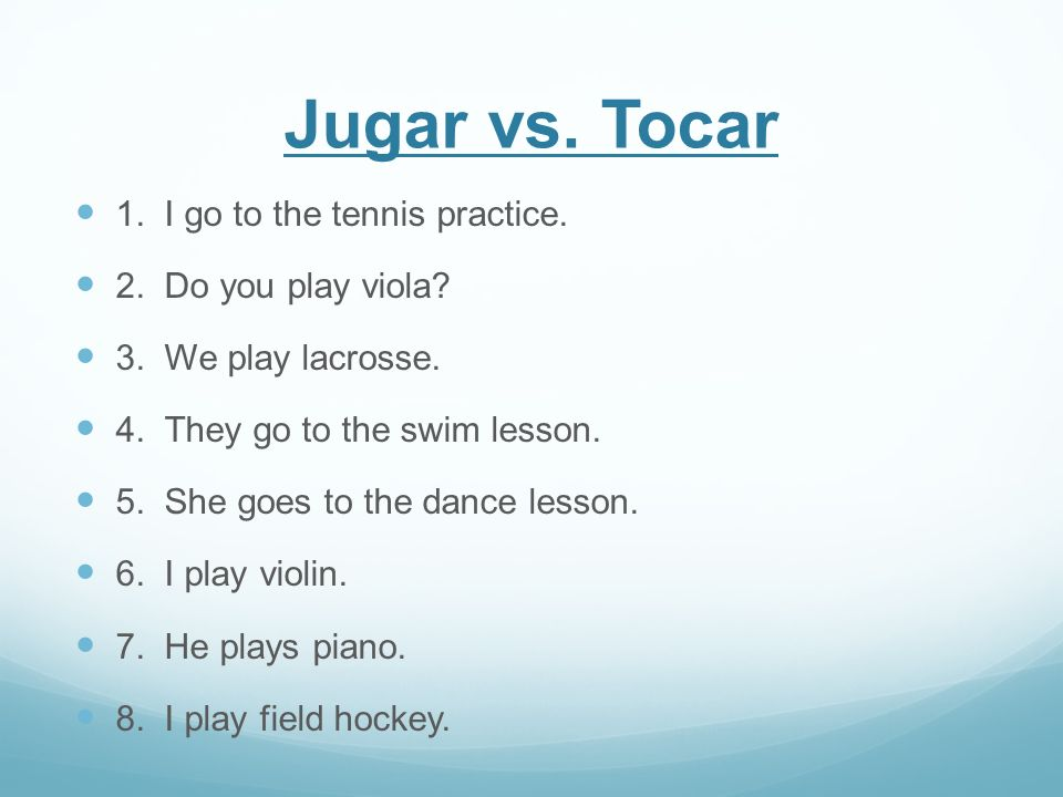 Jugar vs. Tocar 1. I go to the tennis practice. 2. Do you play viola