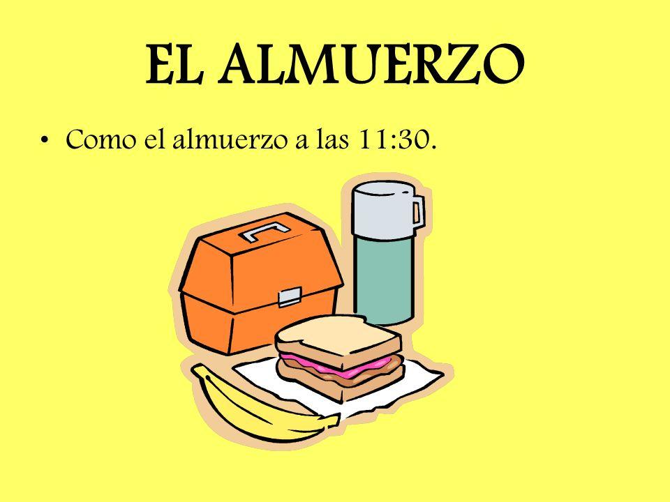 EL ALMUERZO Como el almuerzo a las 11:30.