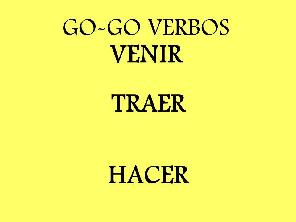 GO-GO VERBOS VENIR TRAER HACER Traer = bring