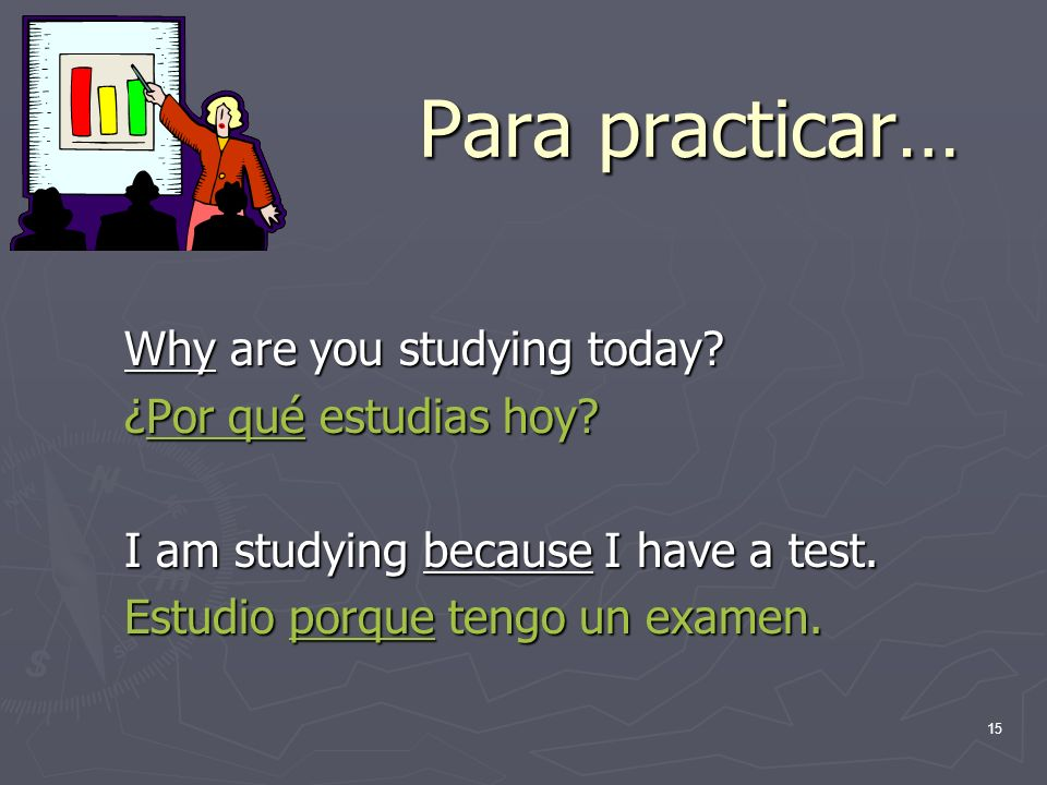 Para practicar… Why are you studying today ¿Por qué estudias hoy