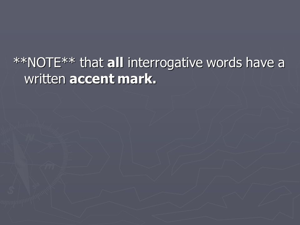 **NOTE** that all interrogative words have a written accent mark.