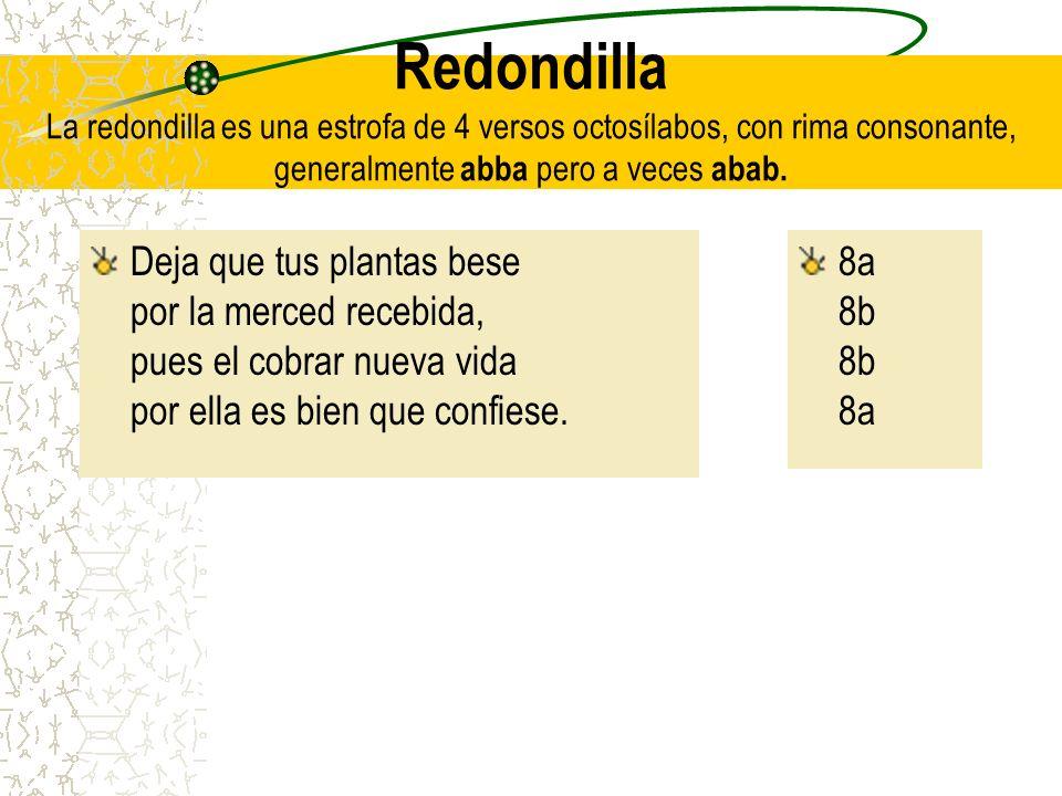 Redondilla La redondilla es una estrofa de 4 versos octosílabos, con rima consonante, generalmente abba pero a veces abab.