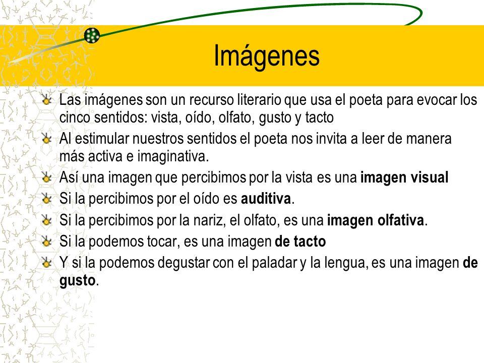 Imágenes Las imágenes son un recurso literario que usa el poeta para evocar los cinco sentidos: vista, oído, olfato, gusto y tacto.