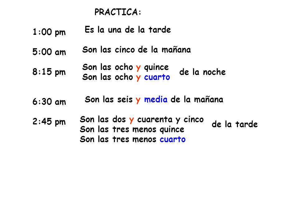 PRACTICA:Es la una de la tarde. 1:00 pm. 5:00 am. 8:15 pm. 6:30 am. 2:45 pm. Son las cinco de la mañana.
