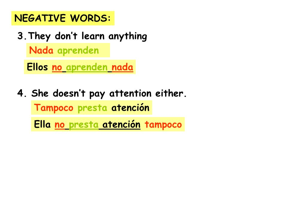 NEGATIVE WORDS: They don't learn anything. 4. She doesn't pay attention either. Nada aprenden. Ellos no aprenden nada.