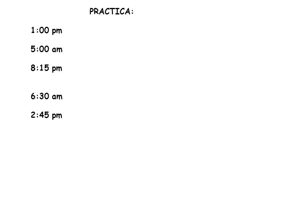 PRACTICA: 1:00 pm 5:00 am 8:15 pm 6:30 am 2:45 pm