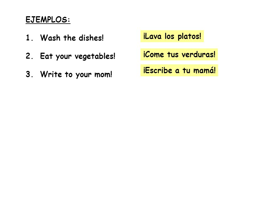 EJEMPLOS:1. Wash the dishes! 2. Eat your vegetables! 3. Write to your mom! ¡Lava los platos! ¡Come tus verduras!