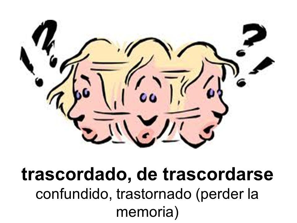 trascordado, de trascordarse confundido, trastornado (perder la memoria)