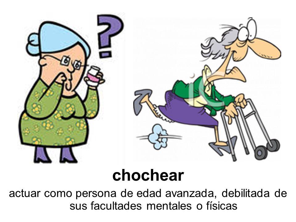 chochear actuar como persona de edad avanzada, debilitada de sus facultades mentales o físicas