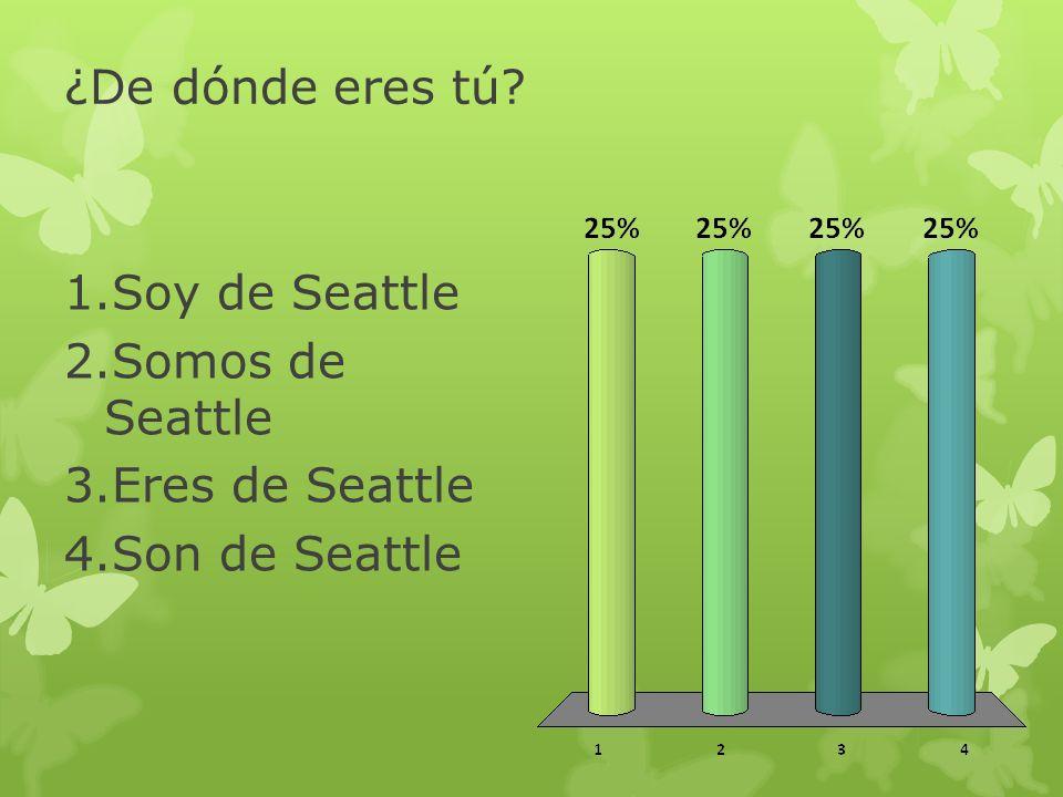 ¿De dónde eres tú Soy de Seattle Somos de Seattle Eres de Seattle Son de Seattle