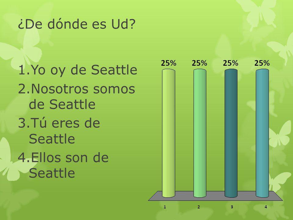 ¿De dónde es Ud Yo oy de Seattle Nosotros somos de Seattle Tú eres de Seattle Ellos son de Seattle
