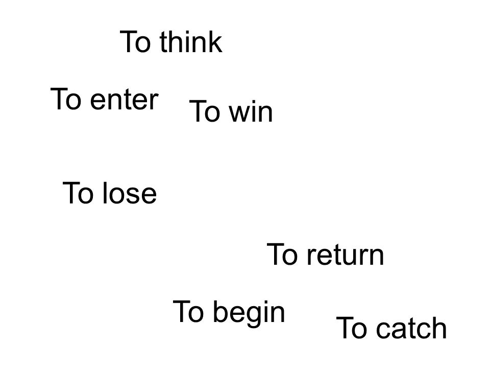 To think To enter To win To lose To return To begin To catch