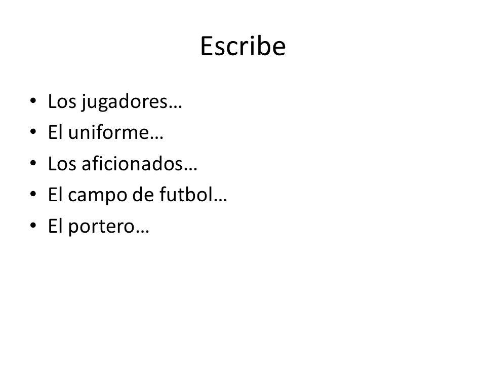 Escribe Los jugadores… El uniforme… Los aficionados…