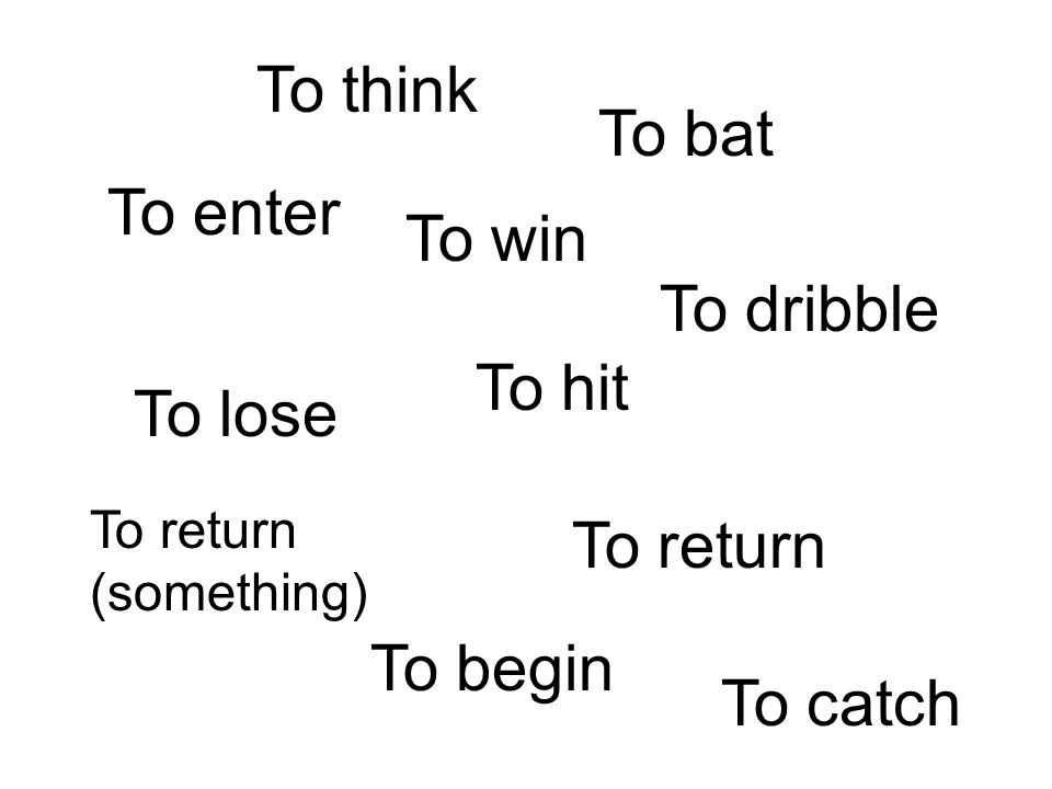 To think To bat To enter To win To dribble To hit To lose To return