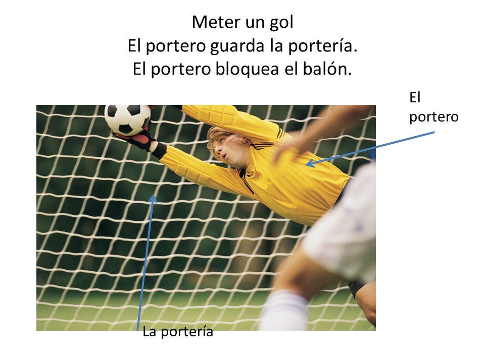 Meter un gol El portero guarda la portería. El portero bloquea el balón.