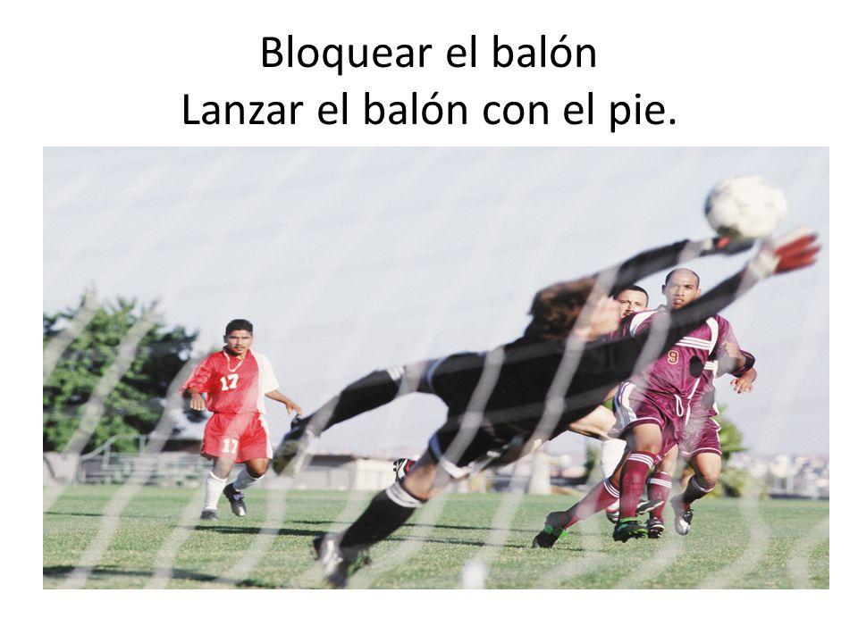 Bloquear el balón Lanzar el balón con el pie.