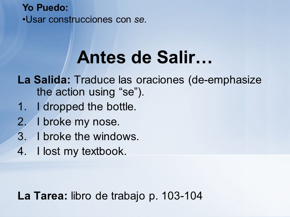 Yo Puedo: Usar construcciones con se. Antes de Salir… La Salida: Traduce las oraciones (de-emphasize the action using se ).