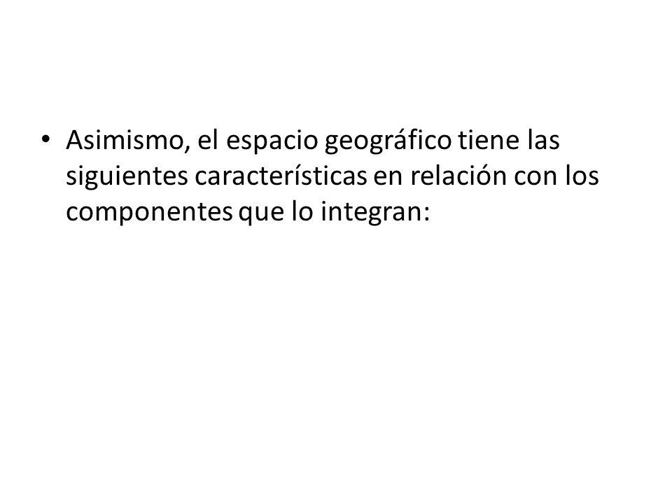 Asimismo, el espacio geográfico tiene las siguientes características en relación con los componentes que lo integran: