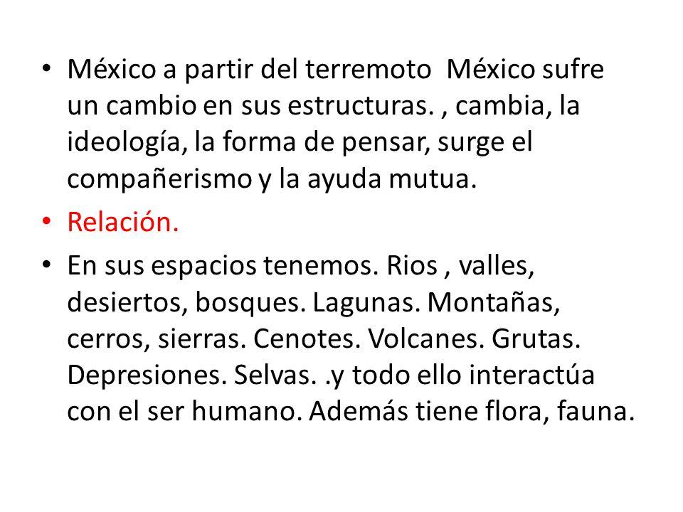 México a partir del terremoto México sufre un cambio en sus estructuras. , cambia, la ideología, la forma de pensar, surge el compañerismo y la ayuda mutua.
