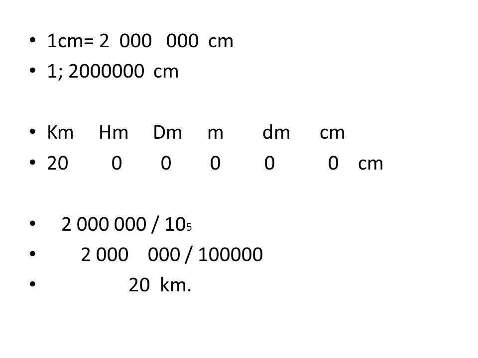 1cm= 2 000 000 cm 1; 2000000 cm. Km Hm Dm m dm cm. 20 0 0 0 0 0 cm.