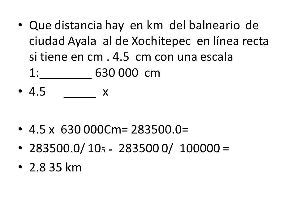 Que distancia hay en km del balneario de ciudad Ayala al de Xochitepec en línea recta si tiene en cm . 4.5 cm con una escala 1:________ 630 000 cm