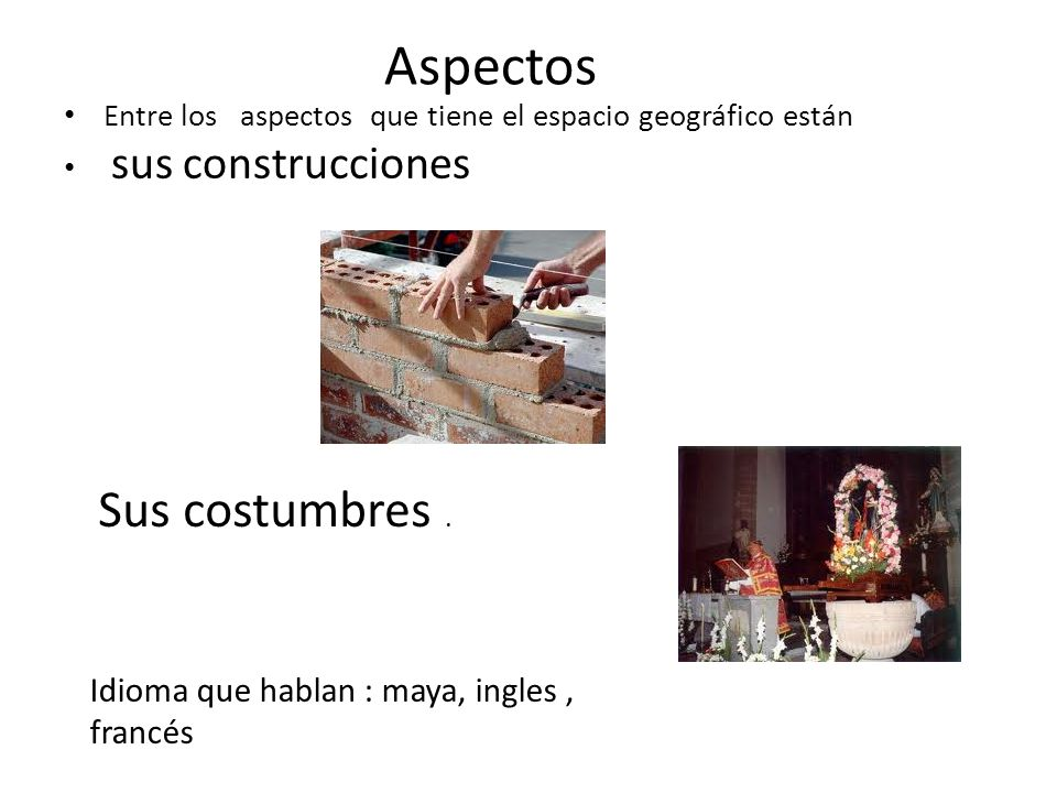 Aspectos Sus costumbres . Idioma que hablan : maya, ingles , francés