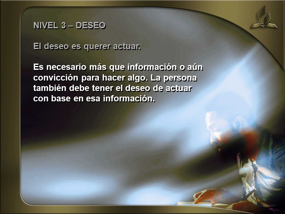 NIVEL 3 – DESEO El deseo es querer actuar. Es necesario más que información o aún. convicción para hacer algo. La persona.