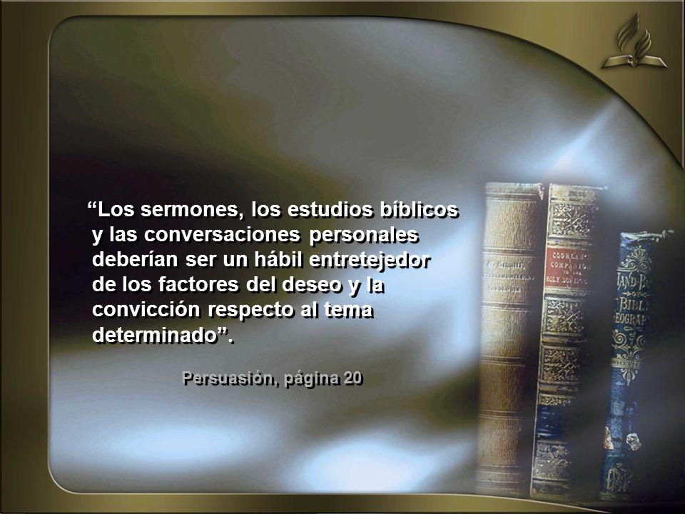 Los sermones, los estudios bíblicos y las conversaciones personales deberían ser un hábil entretejedor de los factores del deseo y la convicción respecto al tema determinado .