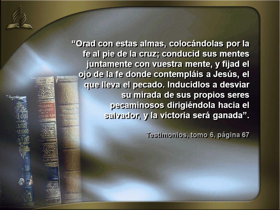 Orad con estas almas, colocándolas por la fe al pie de la cruz; conducid sus mentes juntamente con vuestra mente, y fijad el ojo de la fe donde contempláis a Jesús, el que lleva el pecado. Inducidlos a desviar su mirada de sus propios seres