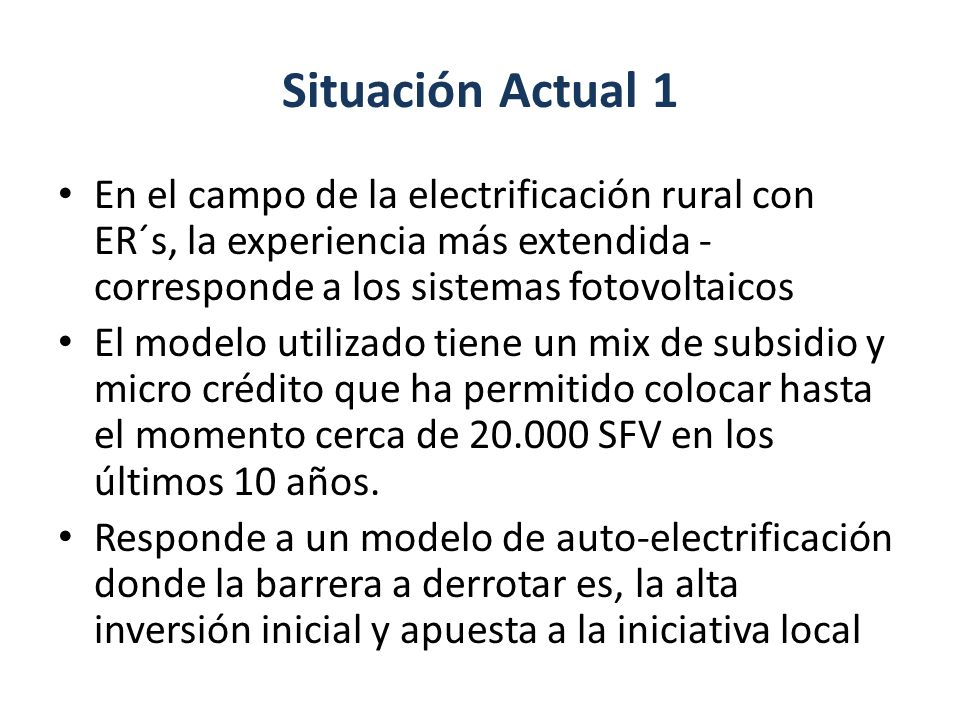 Situación Actual 1 En el campo de la electrificación rural con ER´s, la experiencia más extendida -corresponde a los sistemas fotovoltaicos.