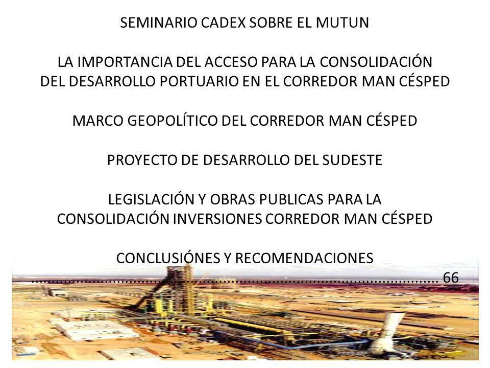 SEMINARIO CADEX SOBRE EL MUTUN LA IMPORTANCIA DEL ACCESO PARA LA CONSOLIDACIÓN DEL DESARROLLO PORTUARIO EN EL CORREDOR MAN CÉSPED MARCO GEOPOLÍTICO DEL CORREDOR MAN CÉSPED PROYECTO DE DESARROLLO DEL SUDESTE LEGISLACIÓN Y OBRAS PUBLICAS PARA LA CONSOLIDACIÓN INVERSIONES CORREDOR MAN CÉSPED CONCLUSIÓNES Y RECOMENDACIONES ....................................................................................................