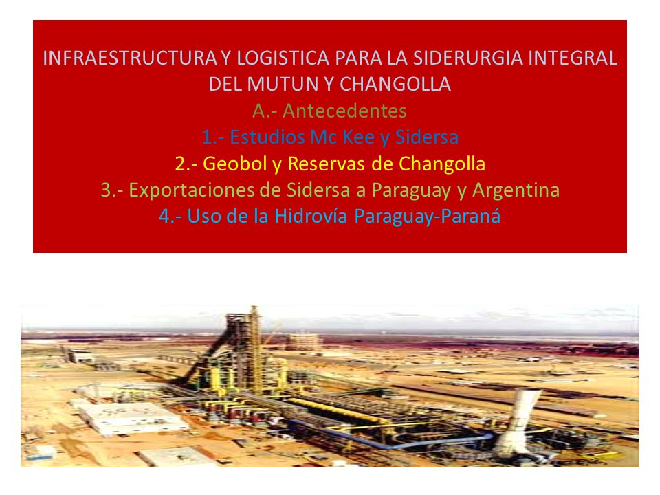 INFRAESTRUCTURA Y LOGISTICA PARA LA SIDERURGIA INTEGRAL DEL MUTUN Y CHANGOLLA A.- Antecedentes 1.- Estudios Mc Kee y Sidersa 2.- Geobol y Reservas de Changolla 3.- Exportaciones de Sidersa a Paraguay y Argentina 4.- Uso de la Hidrovía Paraguay-Paraná