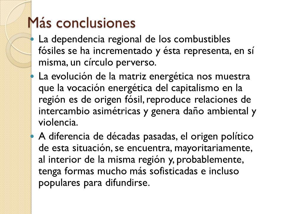 Más conclusiones La dependencia regional de los combustibles fósiles se ha incrementado y ésta representa, en sí misma, un círculo perverso.