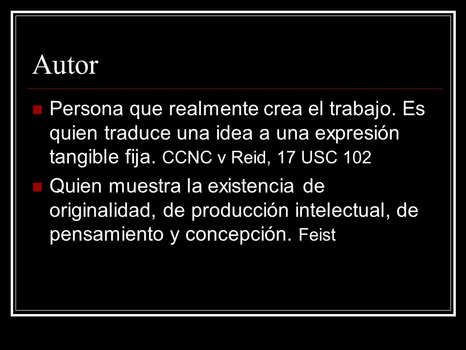 Autor Persona que realmente crea el trabajo. Es quien traduce una idea a una expresión tangible fija. CCNC v Reid, 17 USC 102.