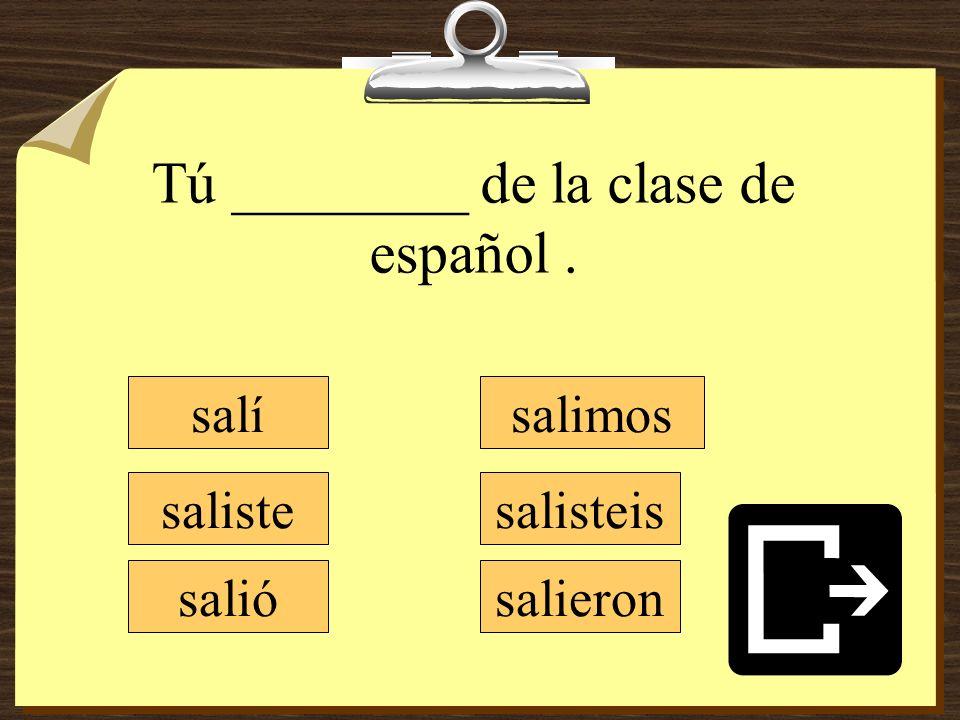 Tú ________ de la clase de español .